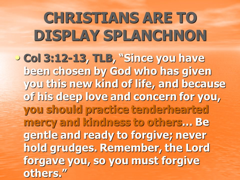 "CHRISTIANS ARE TO DISPLAY SPLANCHNON Col 3:12-13, TLB, ""Since you have been chosen by God who has given you this new kind of life, and because of his"