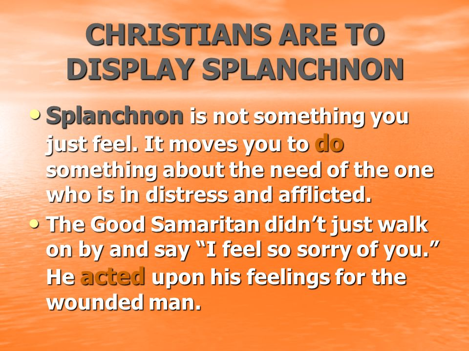 CHRISTIANS ARE TO DISPLAY SPLANCHNON Splanchnon is not something you just feel. It moves you to do something about the need of the one who is in distr