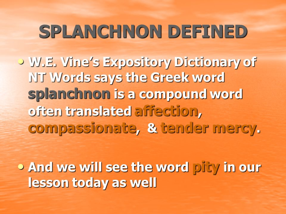 SPLANCHNON DEFINED W.E. Vine's Expository Dictionary of NT Words says the Greek word splanchnon is a compound word often translated affection, compass