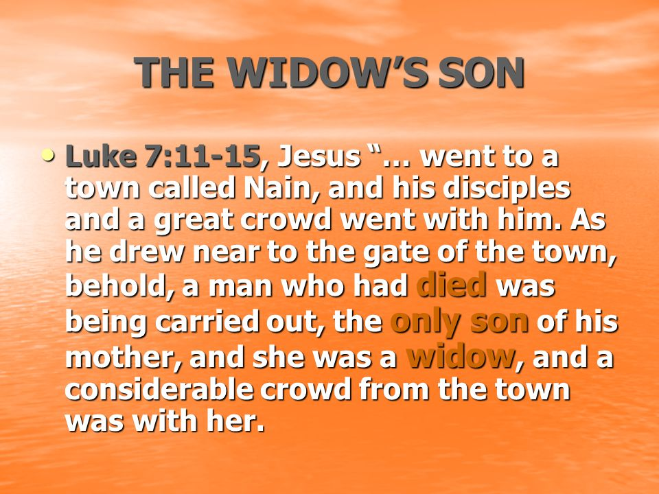 "THE WIDOW'S SON Luke 7:11-15, Jesus ""… went to a town called Nain, and his disciples and a great crowd went with him. As he drew near to the gate of t"