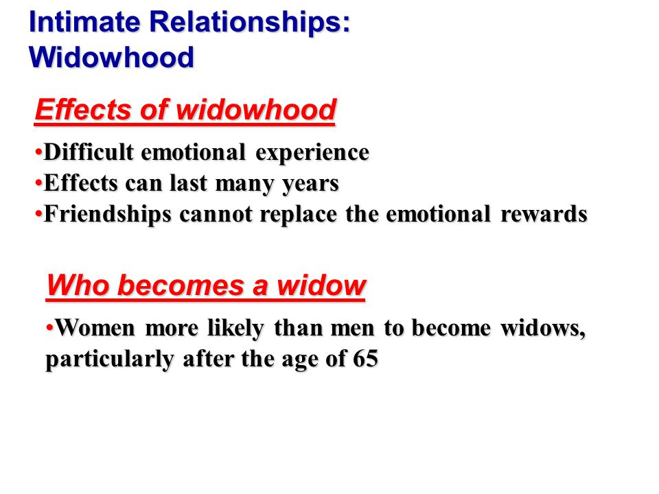 Difficult emotional experienceDifficult emotional experience Effects can last many yearsEffects can last many years Friendships cannot replace the emotional rewardsFriendships cannot replace the emotional rewards Intimate Relationships: Widowhood Effects of widowhood Women more likely than men to become widows, particularly after the age of 65Women more likely than men to become widows, particularly after the age of 65 Who becomes a widow
