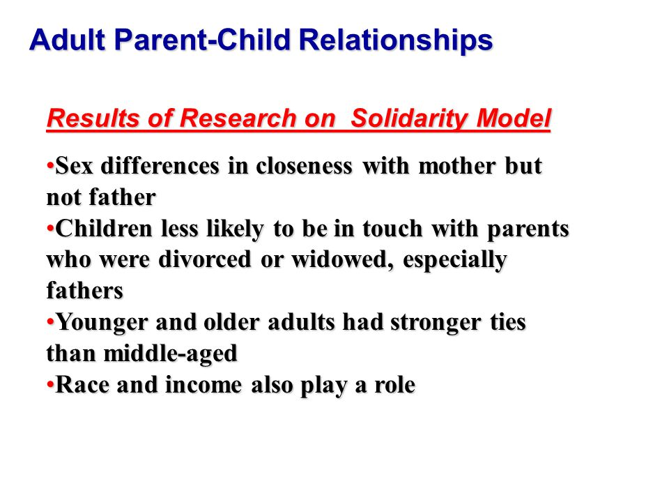 Adult Parent-Child Relationships Results of Research on Solidarity Model Sex differences in closeness with mother but not fatherSex differences in closeness with mother but not father Children less likely to be in touch with parents who were divorced or widowed, especially fathersChildren less likely to be in touch with parents who were divorced or widowed, especially fathers Younger and older adults had stronger ties than middle-agedYounger and older adults had stronger ties than middle-aged Race and income also play a roleRace and income also play a role