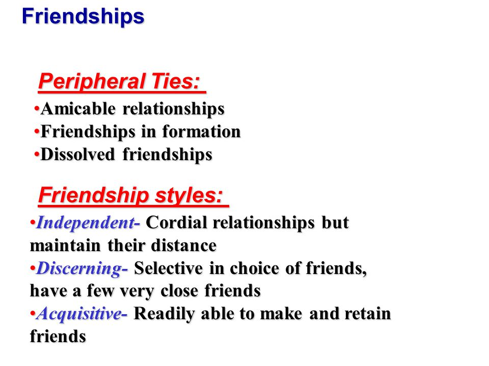 Friendships Peripheral Ties: Amicable relationshipsAmicable relationships Friendships in formationFriendships in formation Dissolved friendshipsDissolved friendships Friendship styles: Independent- Cordial relationships but maintain their distanceIndependent- Cordial relationships but maintain their distance Discerning- Selective in choice of friends, have a few very close friendsDiscerning- Selective in choice of friends, have a few very close friends Acquisitive- Readily able to make and retain friendsAcquisitive- Readily able to make and retain friends