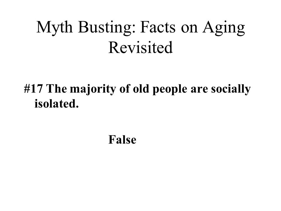 Myth Busting: Facts on Aging Revisited #17 The majority of old people are socially isolated. False