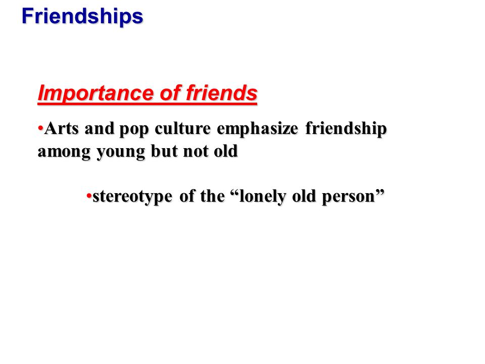 Friendships Research on Friendship: 93% of middle-aged adults have friends93% of middle-aged adults have friends 88% women and 78% men in old age have friends88% women and 78% men in old age have friends Time spent with friends= 7% middle age and 9% in old ageTime spent with friends= 7% middle age and 9% in old age Women spend more time with friendsWomen spend more time with friends Widowed spend more time with friends than marriedWidowed spend more time with friends than married People choose friends with similar demographic characteristicsPeople choose friends with similar demographic characteristics Friendships important to self-esteemFriendships important to self-esteem