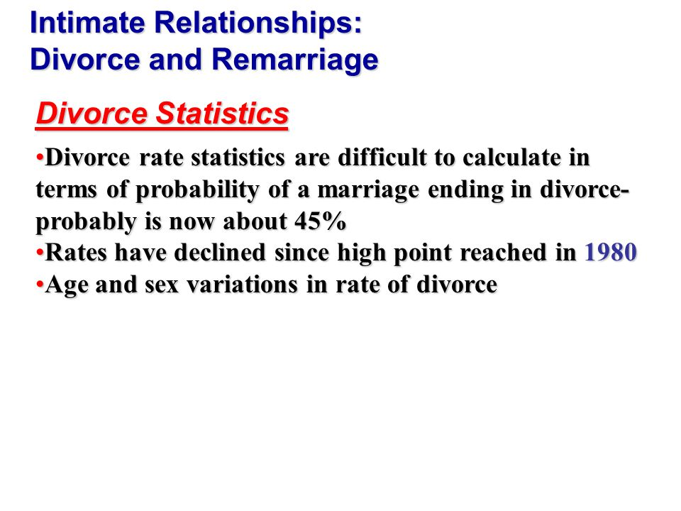 Divorce rate statistics are difficult to calculate in terms of probability of a marriage ending in divorce- probably is now about 45%Divorce rate statistics are difficult to calculate in terms of probability of a marriage ending in divorce- probably is now about 45% Rates have declined since high point reached in 1980Rates have declined since high point reached in 1980 Age and sex variations in rate of divorceAge and sex variations in rate of divorce Divorce Statistics Intimate Relationships: Divorce and Remarriage