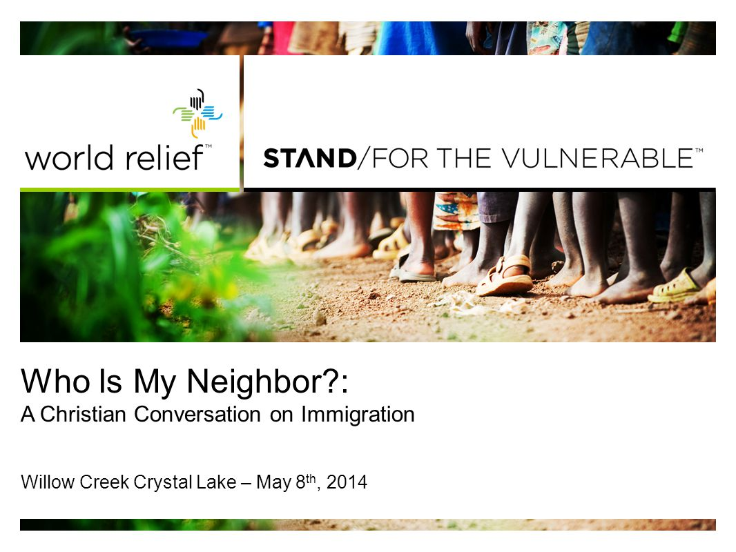 Who Is My Neighbor : A Christian Conversation on Immigration Willow Creek Crystal Lake – May 8 th, 2014