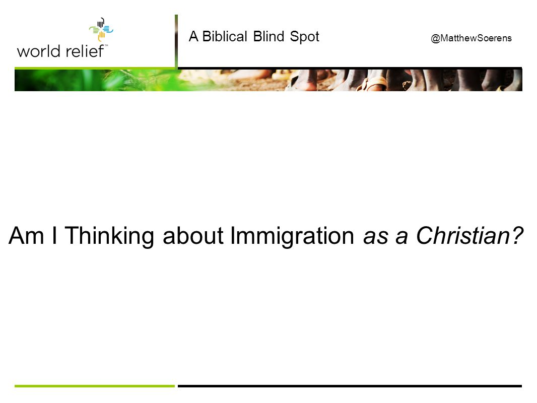 Am I Thinking about Immigration as a Christian A Biblical Blind Spot @MatthewSoerens