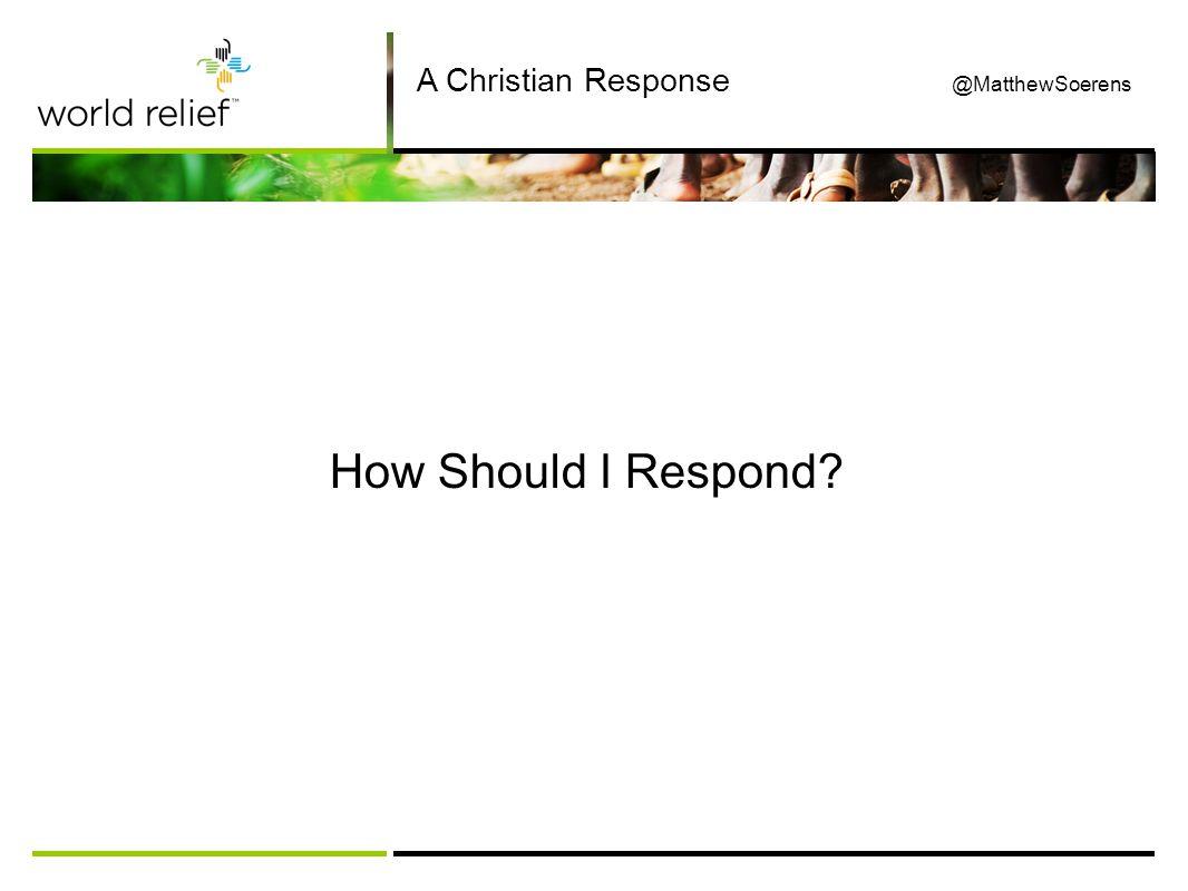 How Should I Respond A Christian Response @MatthewSoerens