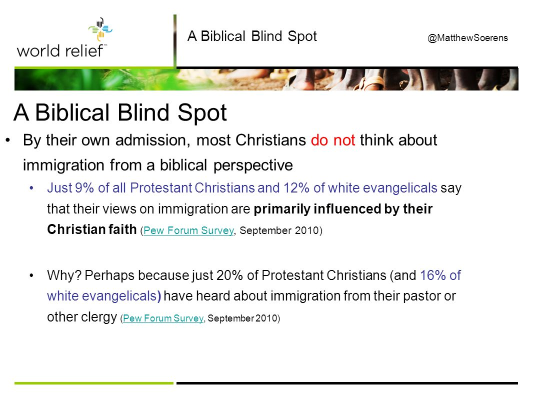 A Biblical Blind Spot A Biblical Blind Spot @MatthewSoerens By their own admission, most Christians do not think about immigration from a biblical perspective Just 9% of all Protestant Christians and 12% of white evangelicals say that their views on immigration are primarily influenced by their Christian faith (Pew Forum Survey, September 2010)Pew Forum Survey Why.