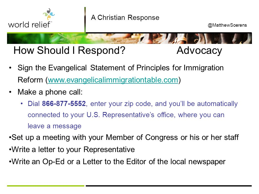 How Should I Respond Advocacy Sign the Evangelical Statement of Principles for Immigration Reform (www.evangelicalimmigrationtable.com)www.evangelicalimmigrationtable.com Make a phone call: Dial 866-877-5552, enter your zip code, and you'll be automatically connected to your U.S.