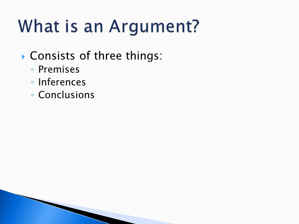  Consists of three things: ◦ Premises ◦ Inferences ◦ Conclusions