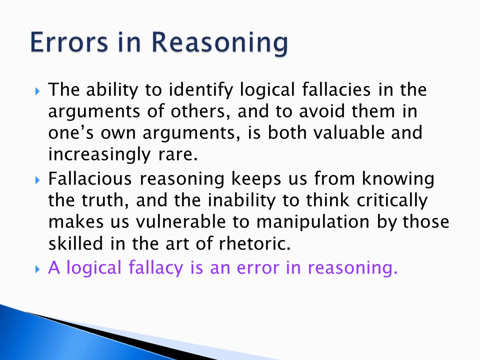  The ability to identify logical fallacies in the arguments of others, and to avoid them in one's own arguments, is both valuable and increasingly ra