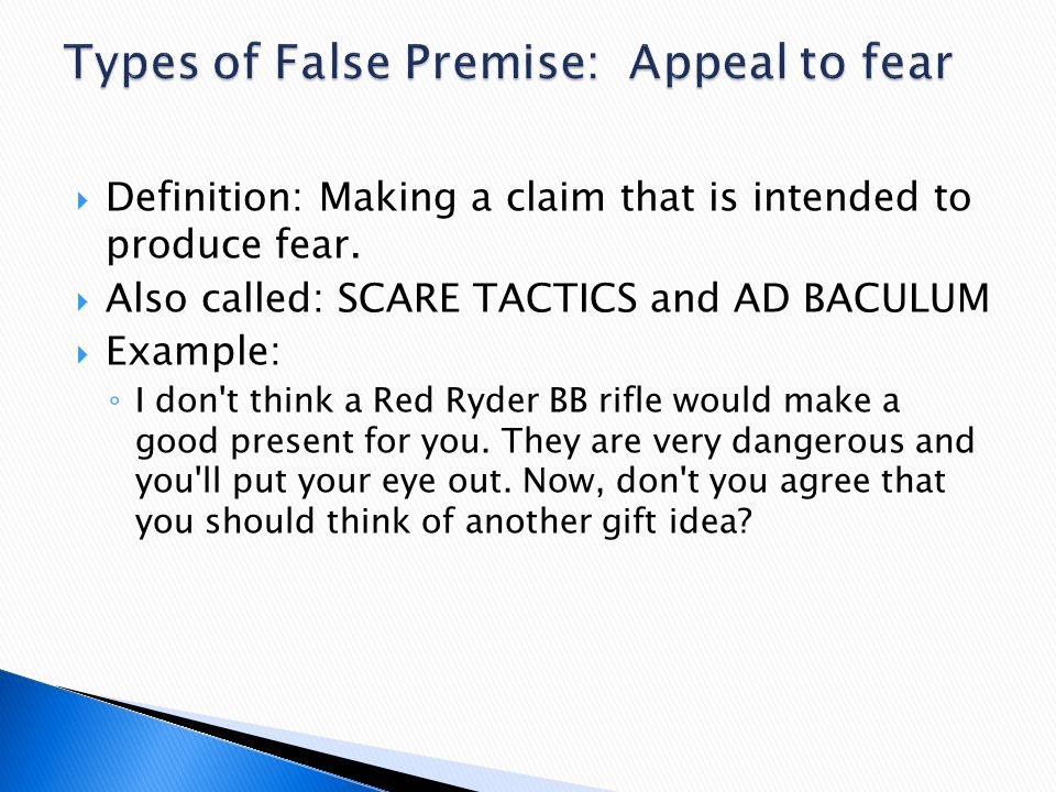 Definition: Making a claim that is intended to produce fear.  Also called: SCARE TACTICS and AD BACULUM  Example: ◦ I don't think a Red Ryder BB r