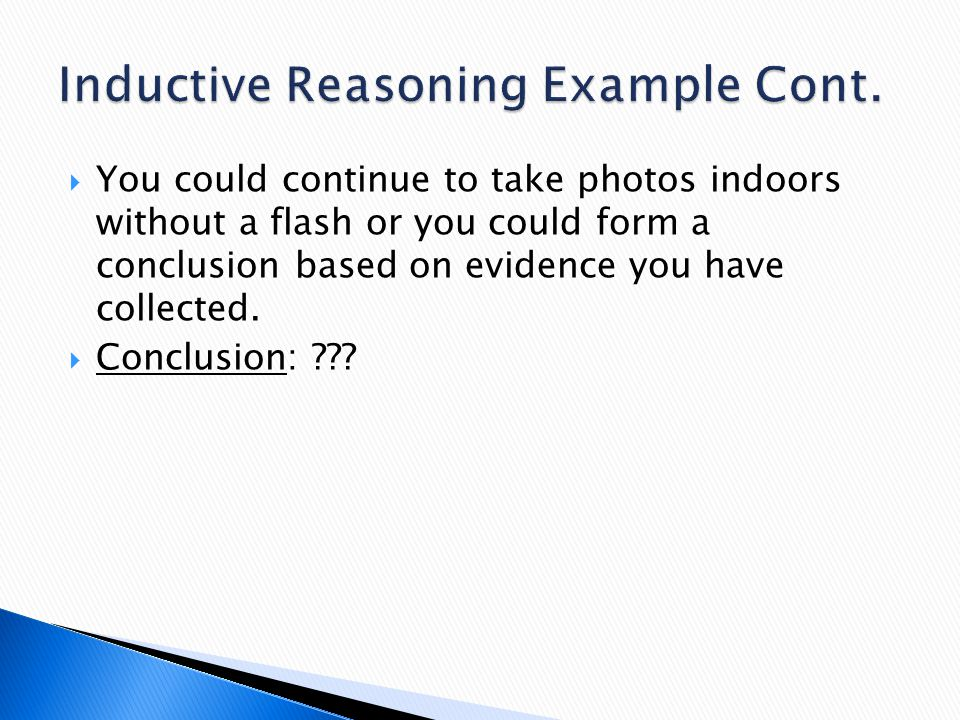  You could continue to take photos indoors without a flash or you could form a conclusion based on evidence you have collected.