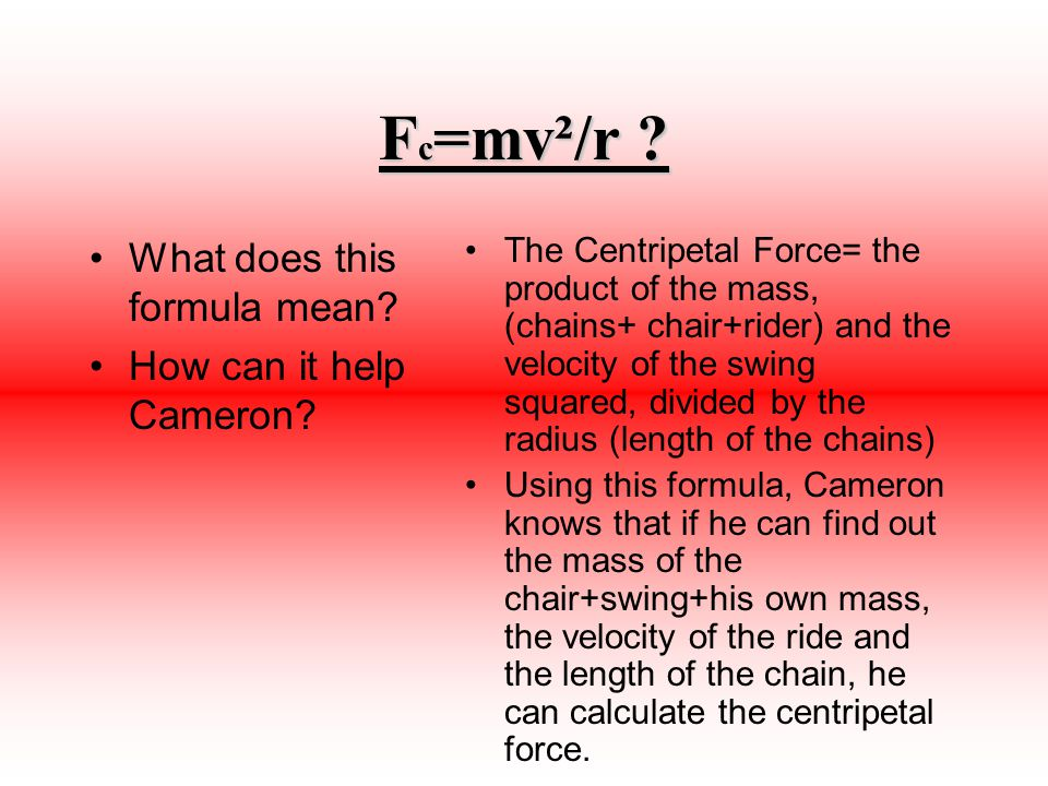 F c =mv²/r ? What does this formula mean? How can it help Cameron? The Centripetal Force= the product of the mass, (chains+ chair+rider) and the veloc