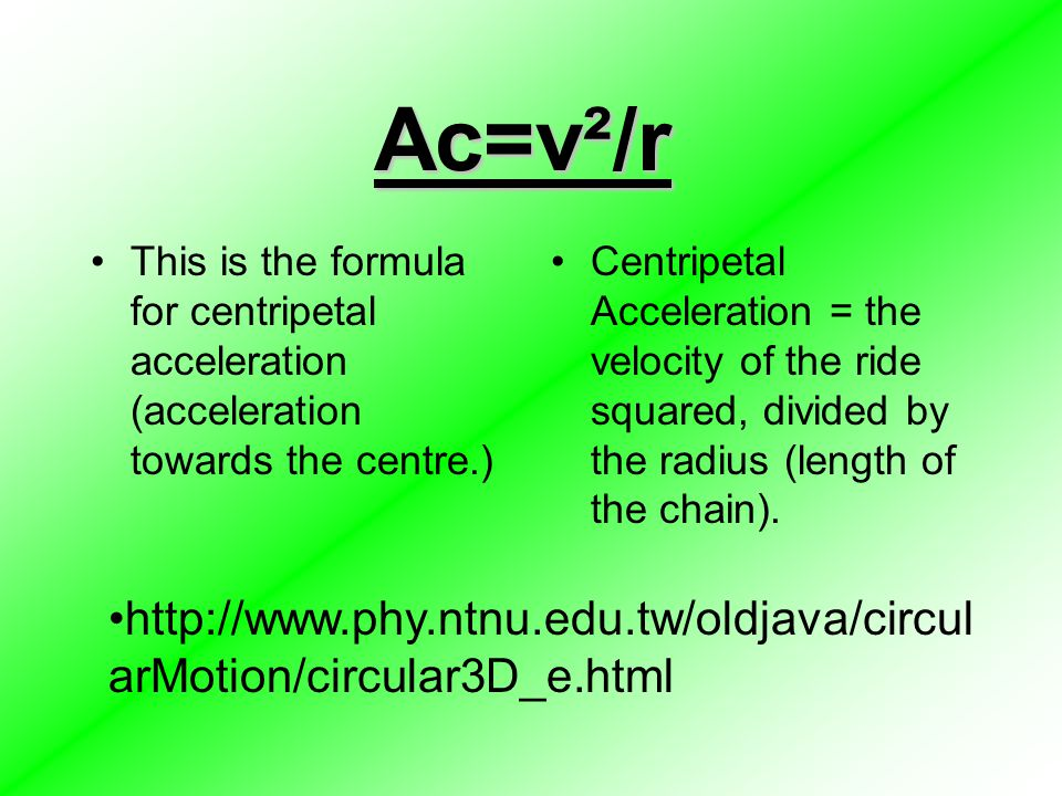Ac=v²/r This is the formula for centripetal acceleration (acceleration towards the centre.) Centripetal Acceleration = the velocity of the ride square