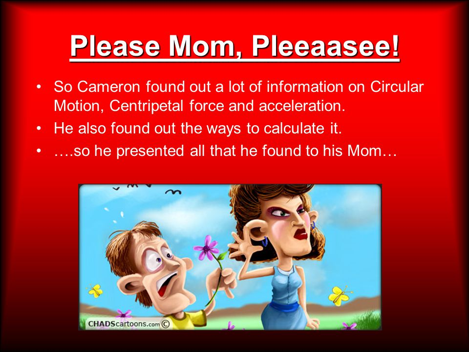 Please Mom, Pleeaasee! So Cameron found out a lot of information on Circular Motion, Centripetal force and acceleration. He also found out the ways to