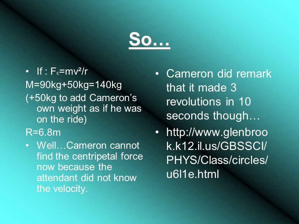 So… If : F c =mv²/r M=90kg+50kg=140kg (+50kg to add Cameron's own weight as if he was on the ride) R=6.8m Well…Cameron cannot find the centripetal force now because the attendant did not know the velocity.