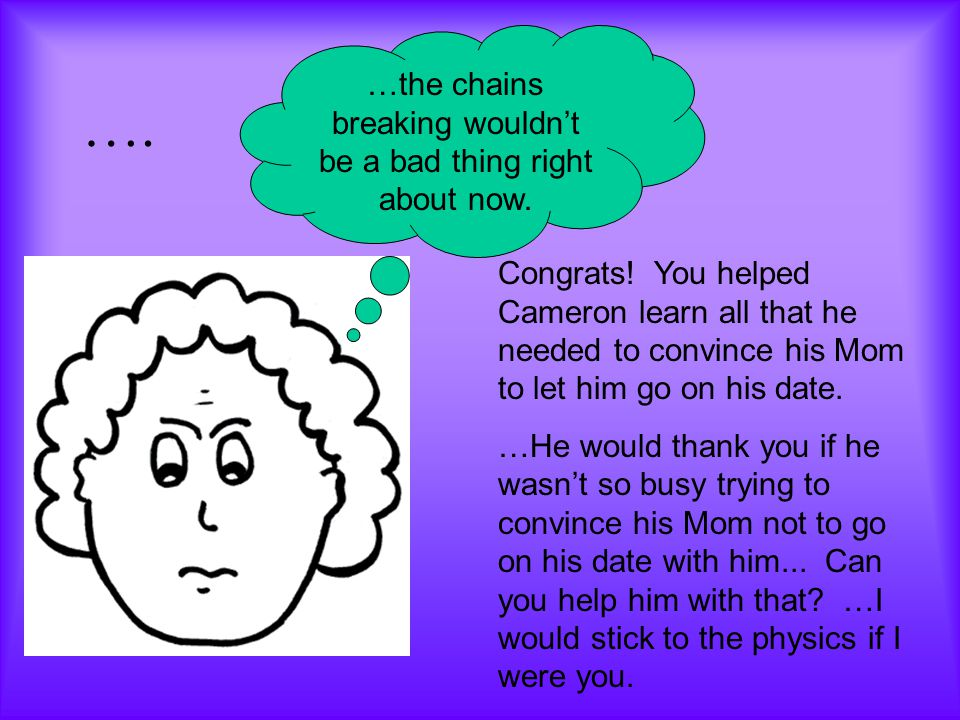 …. …the chains breaking wouldn't be a bad thing right about now. Congrats! You helped Cameron learn all that he needed to convince his Mom to let him