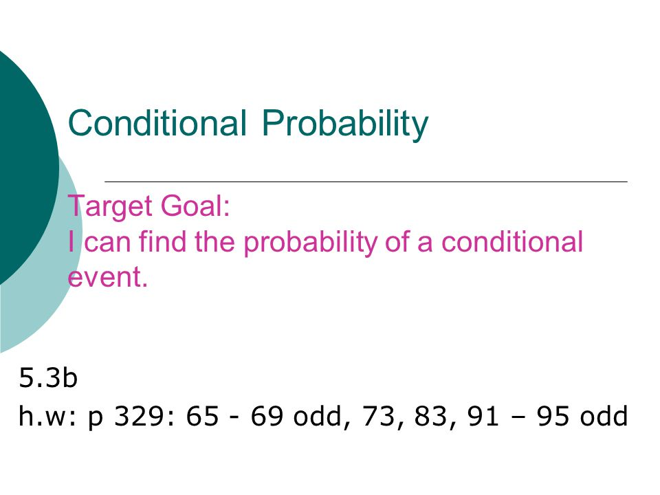 Conditional Probability Target Goal: I can find the probability of a conditional event.