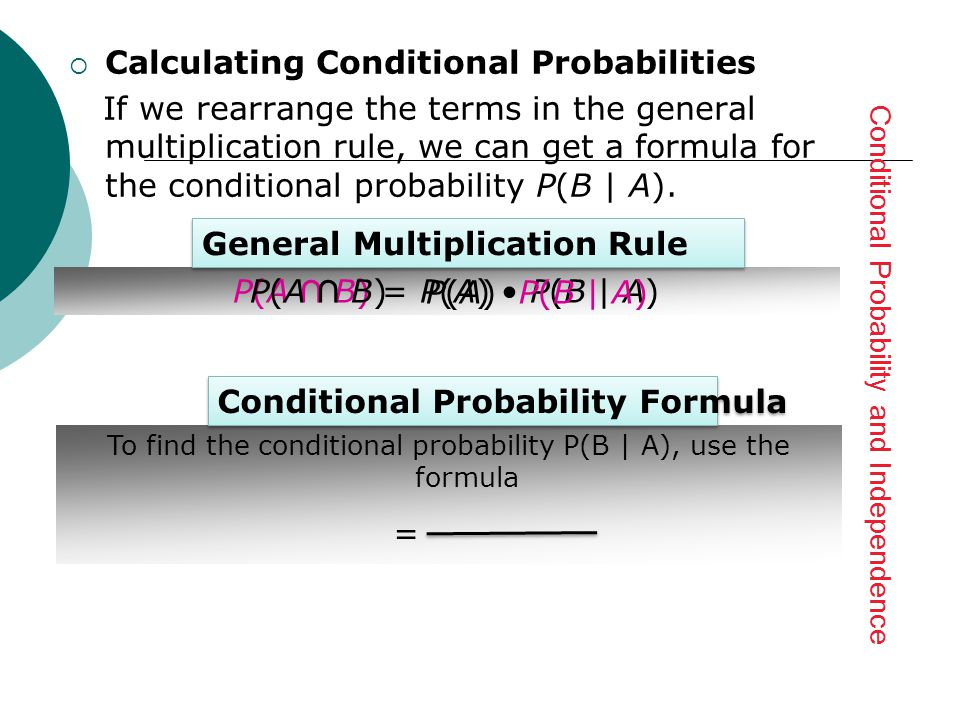  Calculating Conditional Probabilities If we rearrange the terms in the general multiplication rule, we can get a formula forthe conditional probability P ( B | A ).