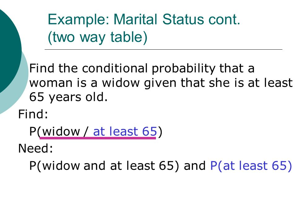 Example: Marital Status cont. (two way table) Find the conditional probability that a woman is a widow given that she is at least 65 years old. Find: