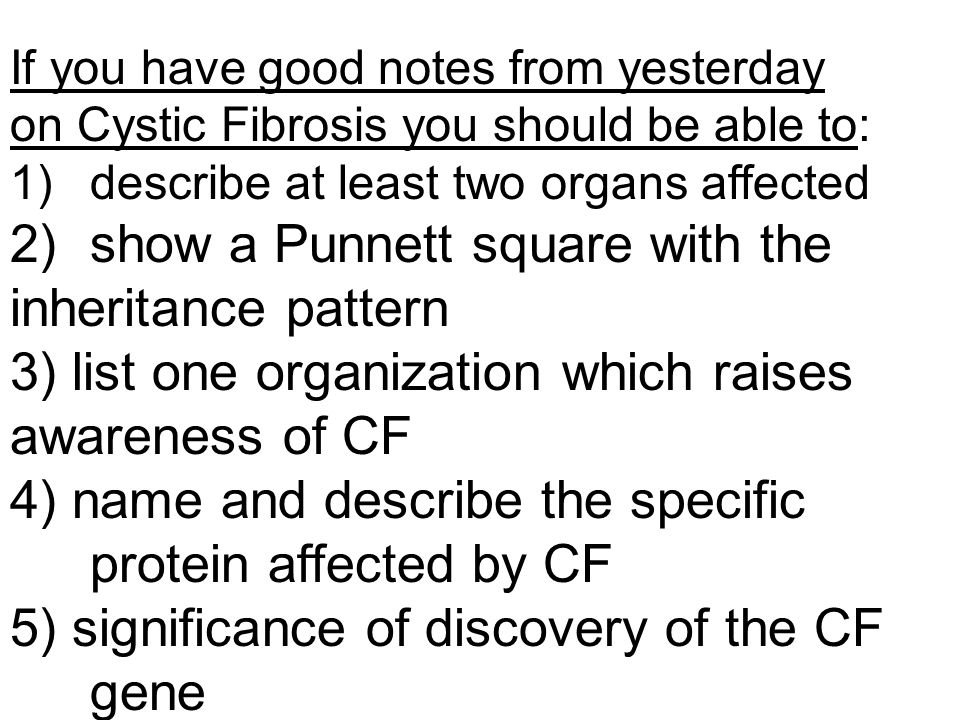 If you have good notes from yesterday on Cystic Fibrosis you should be able to: 1)describe at least two organs affected 2)show a Punnett square with t