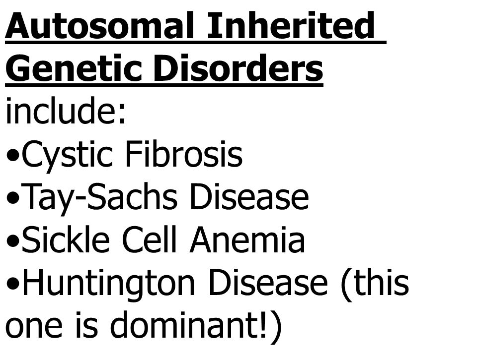 Autosomal Inherited Genetic Disorders include: Cystic Fibrosis Tay-Sachs Disease Sickle Cell Anemia Huntington Disease (this one is dominant!)
