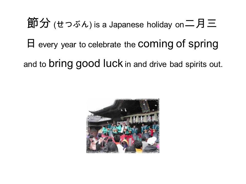 節分 ( せつぶん ) is a Japanese holiday on 二月三 日 every year to celebrate the coming of spring and to bring good luck in and drive bad spirits out.
