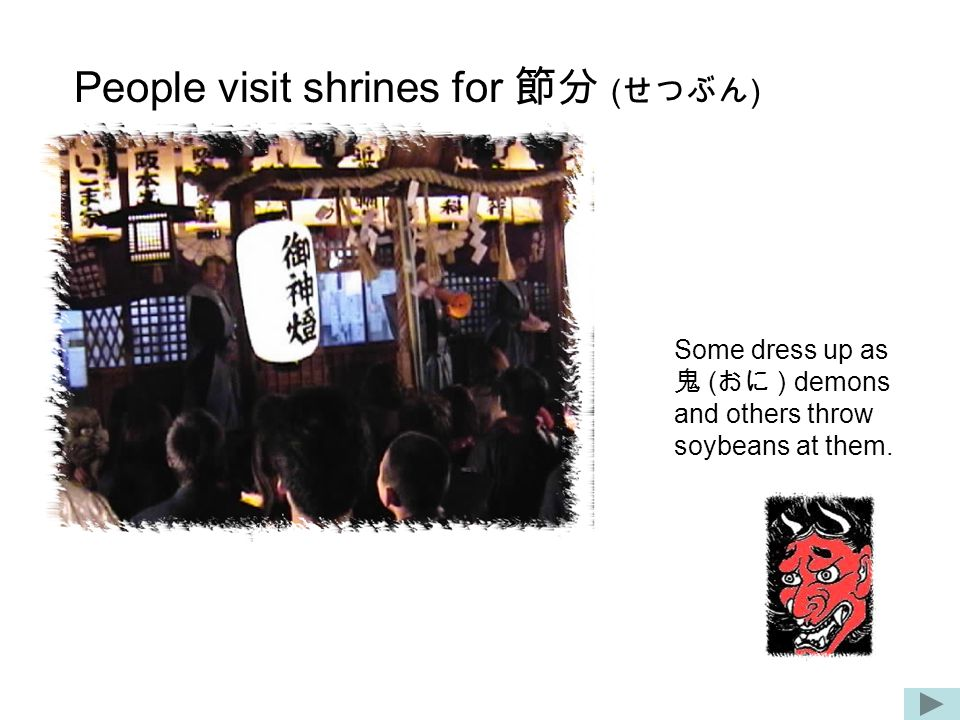People visit shrines for 節分 ( せつぶん ) Some dress up as 鬼 ( おに ) demons and others throw soybeans at them.