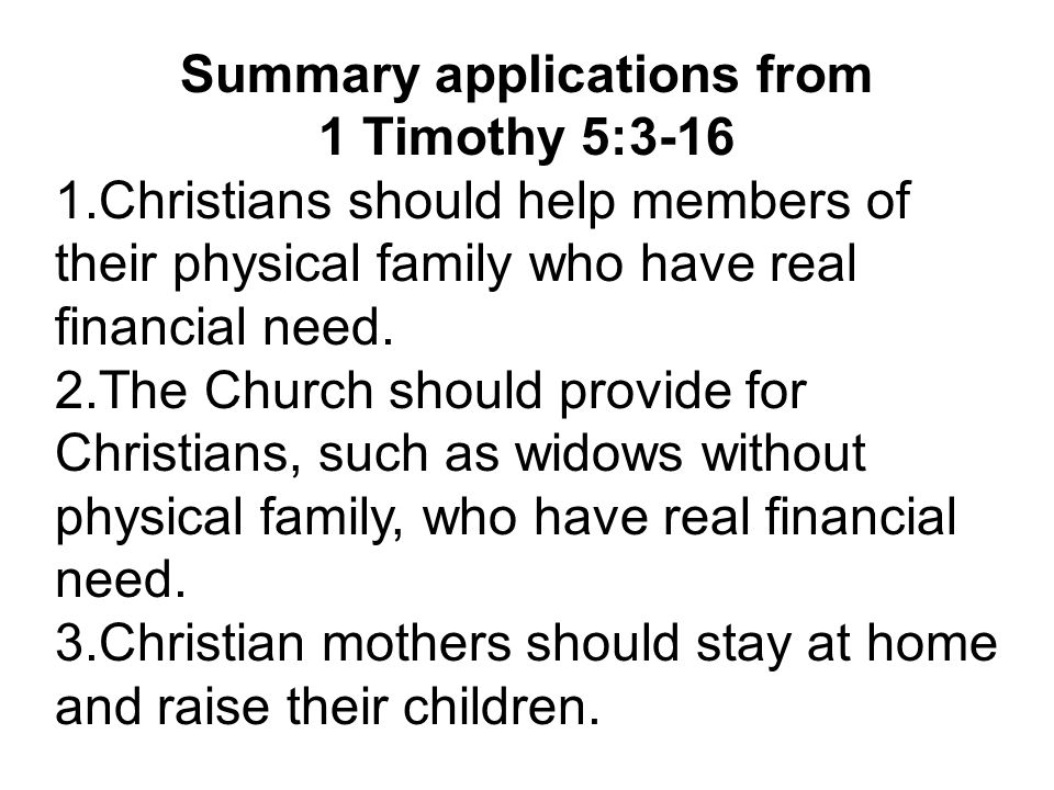 Summary applications from 1 Timothy 5:3-16 1.Christians should help members of their physical family who have real financial need.