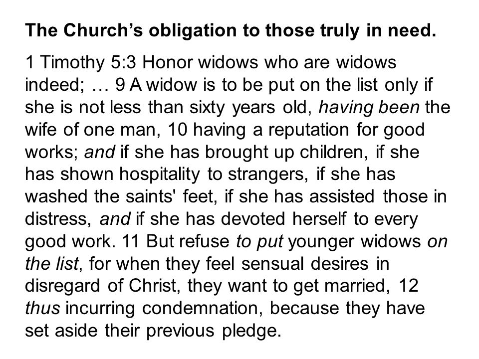 The Church's obligation to those truly in need. 1 Timothy 5:3 Honor widows who are widows indeed; … 9 A widow is to be put on the list only if she is