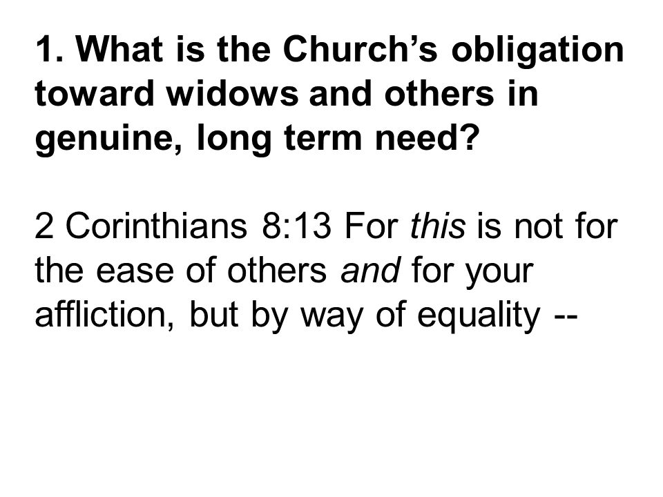 1. What is the Church's obligation toward widows and others in genuine, long term need? 2 Corinthians 8:13 For this is not for the ease of others and