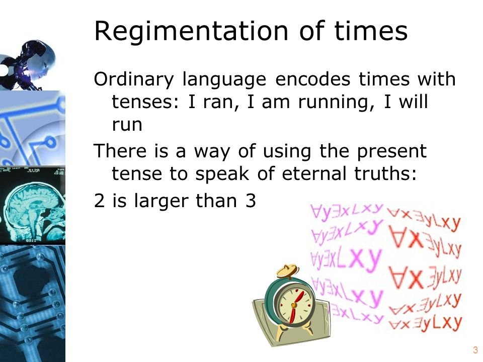 4 Regimentation of times Regimentation adopts this use of the present tense to speak of all times: it treats the present tense as timeless and dispenses with all other tenses.