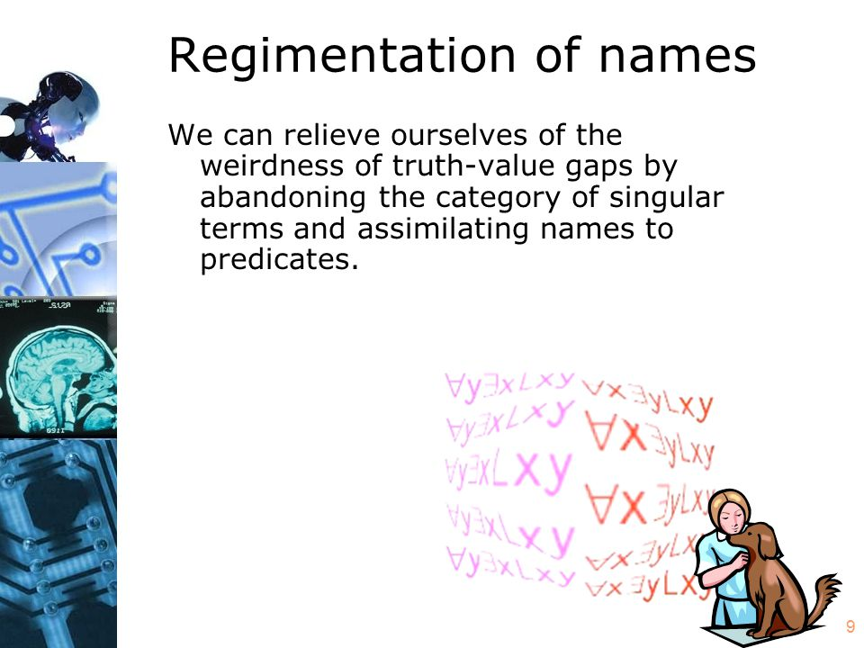 10 Regimentation of names Thus, instead of translating Mary Lebowski pets puppies into the predicate calculus as Pm …where 'm' is a constant alleging to name an individual and 'Px' is a predicate true of petters of puppies, we can translate as (x)(Mx & Px) …where we ditch the alleged singular term in favor of a general term equivalent to is a Mary Lebowski .