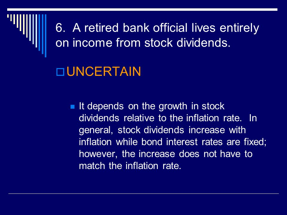 6. A retired bank official lives entirely on income from stock dividends.  UNCERTAIN It depends on the growth in stock dividends relative to the infl