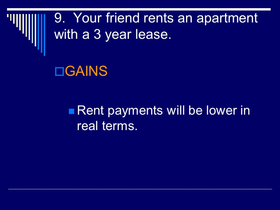 9. Your friend rents an apartment with a 3 year lease.  GAINS Rent payments will be lower in real terms.
