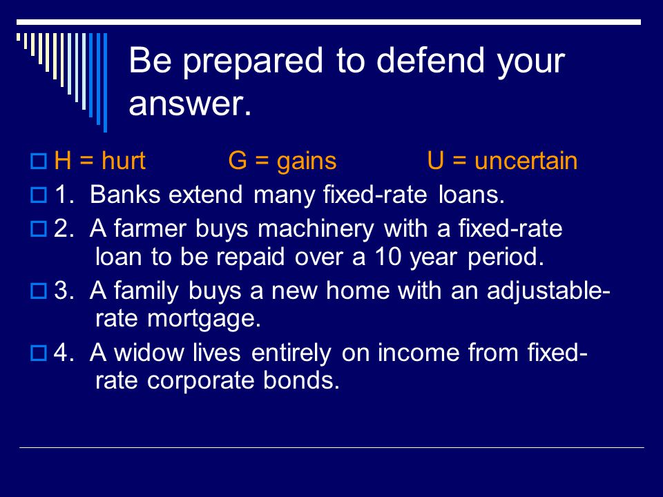 Be prepared to defend your answer.  H = hurt G = gainsU = uncertain  1. Banks extend many fixed-rate loans.  2. A farmer buys machinery with a fixe