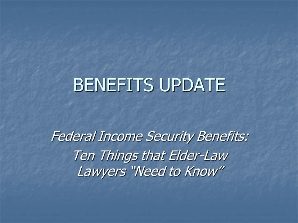 BENEFITS UPDATE Federal Income Security Benefits: Ten Things that Elder-Law Lawyers Need to Know