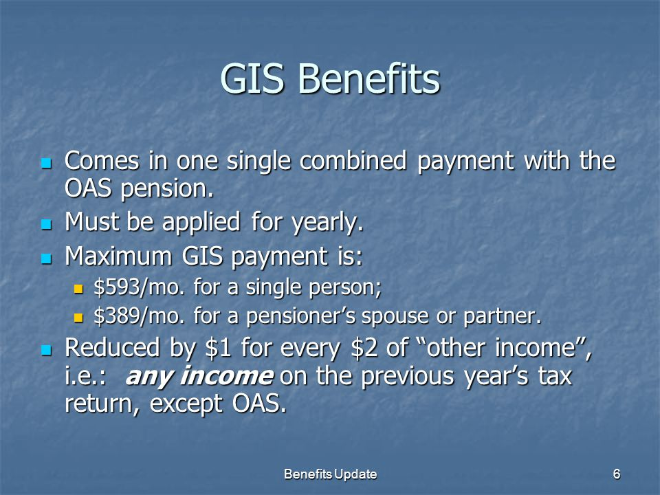Benefits Update6 GIS Benefits Comes in one single combined payment with the OAS pension. Comes in one single combined payment with the OAS pension. Mu