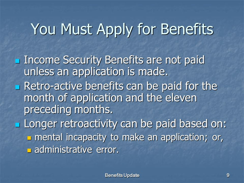 Benefits Update9 You Must Apply for Benefits Income Security Benefits are not paid unless an application is made.