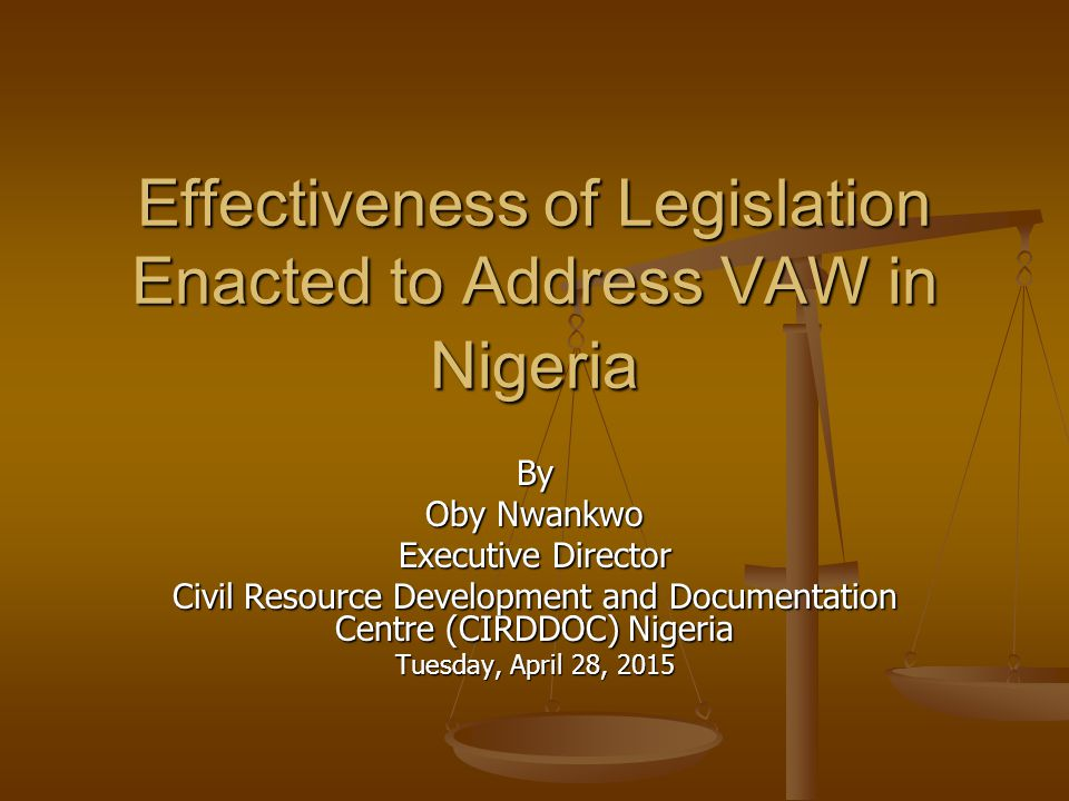 Effectiveness of Legislation Enacted to Address VAW in Nigeria By Oby Nwankwo Executive Director Civil Resource Development and Documentation Centre (
