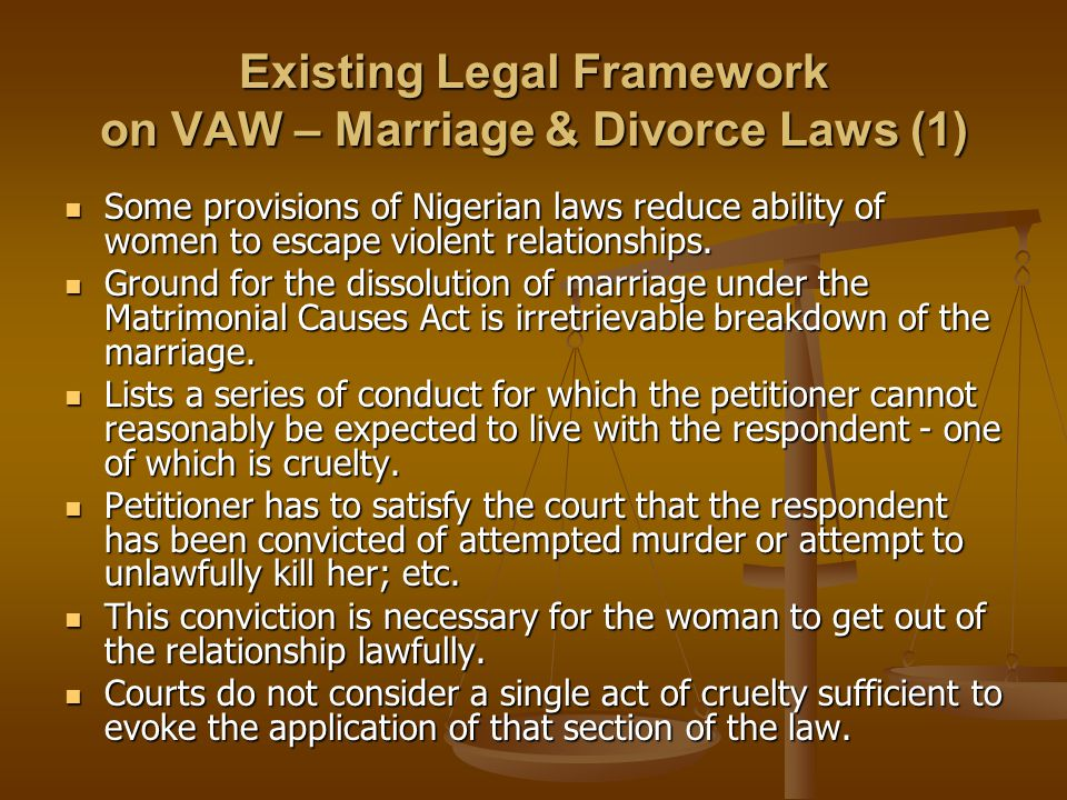 Existing Legal Framework on VAW – Marriage & Divorce Laws (1) Some provisions of Nigerian laws reduce ability of women to escape violent relationships.