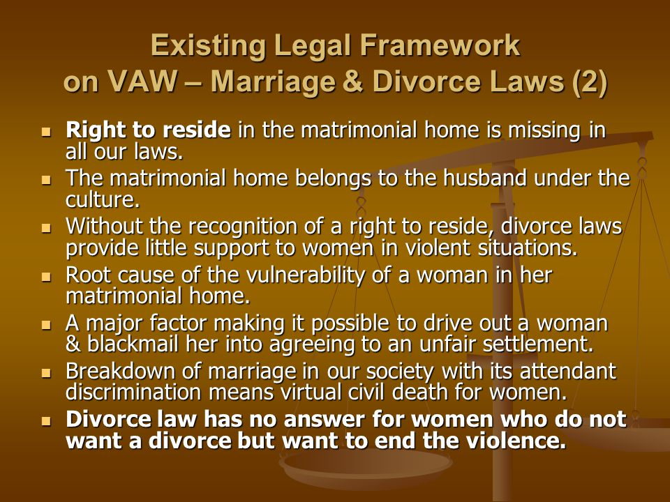 Existing Legal Framework on VAW – Marriage & Divorce Laws (2) Right to reside in the matrimonial home is missing in all our laws.