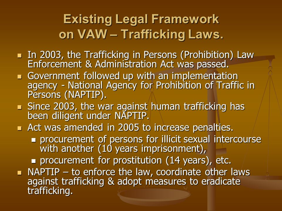 Existing Legal Framework on VAW – Trafficking Laws. In 2003, the Trafficking in Persons (Prohibition) Law Enforcement & Administration Act was passed.