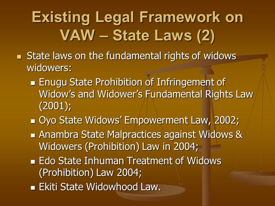 Existing Legal Framework on VAW – State Laws (2) State laws on the fundamental rights of widows widowers: State laws on the fundamental rights of widows widowers: Enugu State Prohibition of Infringement of Widow's and Widower's Fundamental Rights Law (2001); Enugu State Prohibition of Infringement of Widow's and Widower's Fundamental Rights Law (2001); Oyo State Widows' Empowerment Law, 2002; Oyo State Widows' Empowerment Law, 2002; Anambra State Malpractices against Widows & Widowers (Prohibition) Law in 2004; Anambra State Malpractices against Widows & Widowers (Prohibition) Law in 2004; Edo State Inhuman Treatment of Widows (Prohibition) Law 2004; Edo State Inhuman Treatment of Widows (Prohibition) Law 2004; Ekiti State Widowhood Law.