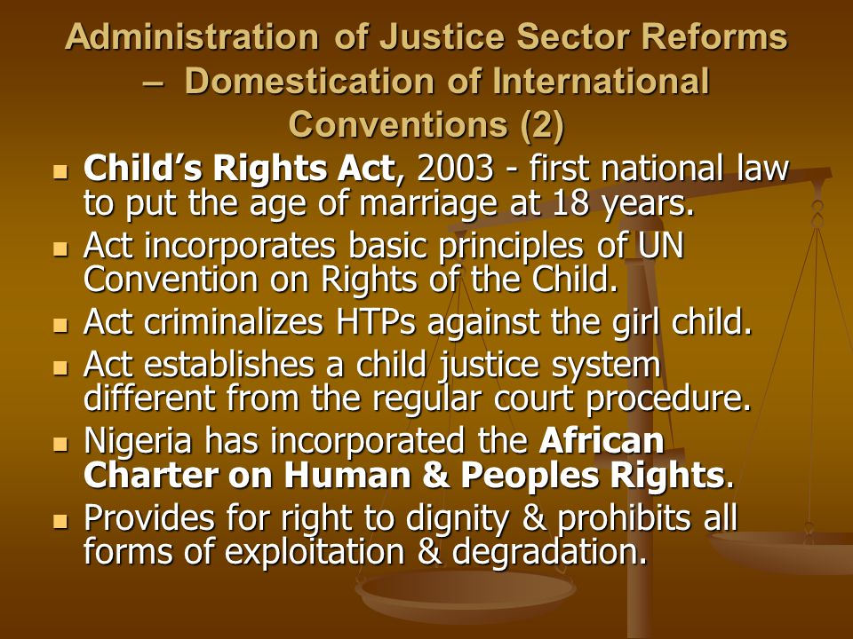 Administration of Justice Sector Reforms – Domestication of International Conventions (2) Child's Rights Act, 2003 - first national law to put the age of marriage at 18 years.