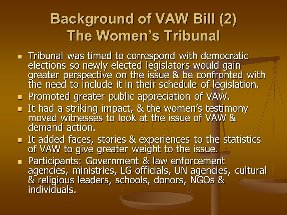 Background of VAW Bill (2) The Women's Tribunal Tribunal was timed to correspond with democratic elections so newly elected legislators would gain gre