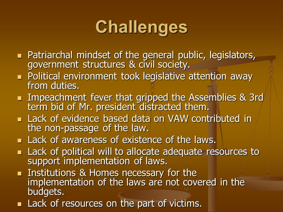 Challenges Patriarchal mindset of the general public, legislators, government structures & civil society. Patriarchal mindset of the general public, l